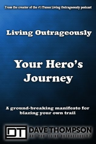 Living Outrageously Your Heros Journey: Blaze Your Own Trail Dave Thompson