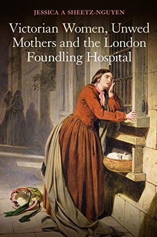 Victorian Women, Unwed Mothers and the London Foundling Hospital Jessica A Sheetz-Nguyen