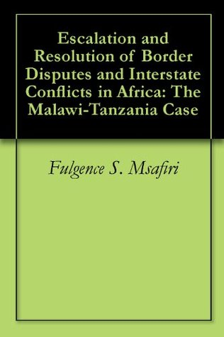 Escalation and Resolution of Border Disputes and Interstate Conflicts in Africa: The Malawi-Tanzania Case Fulgence S. Msafiri