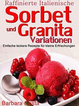 Raffinierte italienische Sorbet und Granita Variationen: Einfache leckere Rezepte für kleine Erfrischungen  by  Barbara Costa