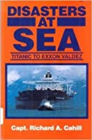 Disasters at Sea: Titantic to EXXON Valdez  by  Richard A. Cahill