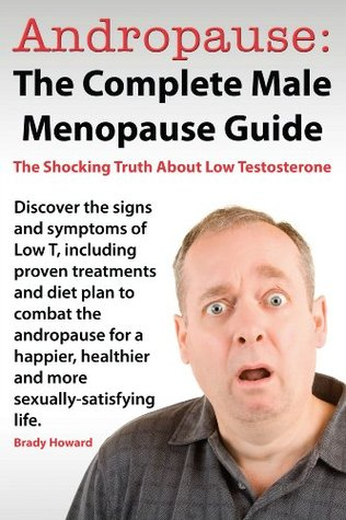 Andropause: The Complete Male Menopause Guide. Discover the Shocking Truth about Low Testosterone and Proven Treatments to Combat Low T in Under 30 Days. Brady Howard