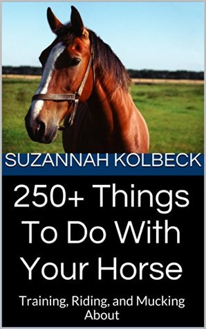 250+ Things To Do With Your Horse: Training, Riding, and Mucking About  by  Suzannah Kolbeck
