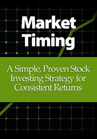Market Timing: A Simple, Proven Stock Investing Strategy for Consistent Returns Alton Swanson