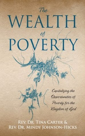 The Wealth of Poverty: Capitalizing the Opportunities of Poverty for the Kingdom of God  by  Tina Carter