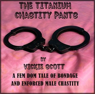 The Titanium Chastity Pants: A tale of female domination, bondage and male chastity Vickie Scott