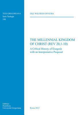 Millennial Kingdom of Christ (REV 20,1-10): A Critical History of Exegesis with an Interpretative Proposal  by  Ew Onyema