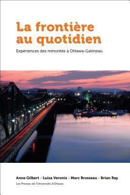 La Frontiere Au Quotidien: Experiences Des Minorites a Ottawa-Gatineau  by  Anne Gilbert