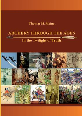 Archery Through the Ages - In the Twilight of Truth  by  Thomas M. Meine