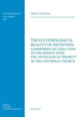 Ecclesiological Reality of Reception: Considered as a Solution to the Debate Over the Ontological Priority of the Universal Church D Sakowski