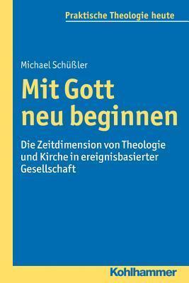 Mit Gott Neu Beginnen: Die Zeitdimension Von Theologie Und Kirche in Ereignisbasierter Gesellschaft Michael Schussler