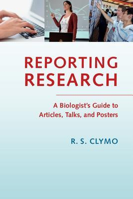 Reporting Research: A Biologists Guide to Articles, Talks and Posters  by  R S Clymo