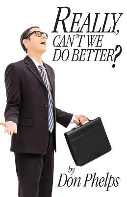 Really, Cant We Do Better?  by  Don Phelps