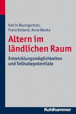 Altern Im Landlichen Raum: Entwicklungsmoglichkeiten Und Teilhabepotentiale  by  Katrin Baumgartner