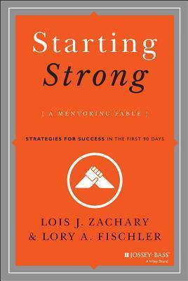 Starting Strong: A Mentoring Fable: Strategies for Success in the First 90 Days Lois J. Zachary