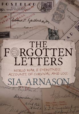 The Forgotten Letters: World War II Eyewitness Accounts of Survival and Loss Sia Arnason