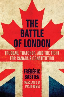 The Battle of London: Trudeau, Thatcher, and the Fight for Canadas Constitution  by  Frédéric Bastien