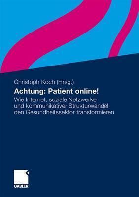 Achtung: Patient Online!: Wie Internet, Soziale Netzwerke Und Kommunikativer Strukturwandel Den Gesundheitssektor Transformieren Christoph  Koch