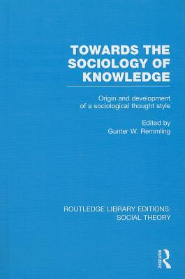 Towards the Sociology of Knowledge (Rle Social Theory): Origin and Development of a Sociological Thought Style  by  Gunter Werner Remmling