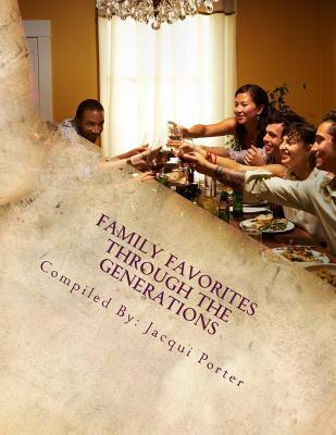 Family Favorites Through the Generations: Recipes from Our Family to Yours Jacqui Porter