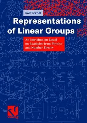 Representations Of Linear Groups: An Introduction Based On Examples From Physics And Number Theory Rolf Berndt
