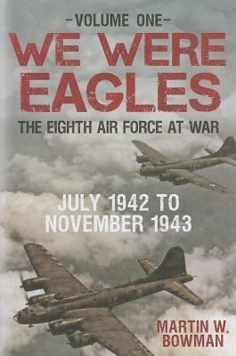 We Were Eagles Vol.1: July 42 to November 43  by  Martin W. Bowman