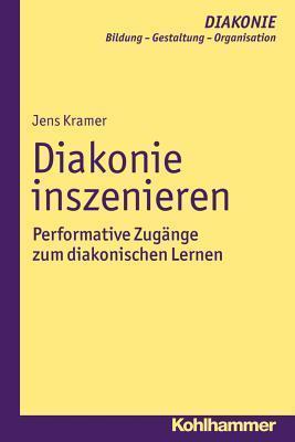 Diakonie Inszenieren: Performative Zugange Zum Diakonischen Lernen  by  Jens Kramer