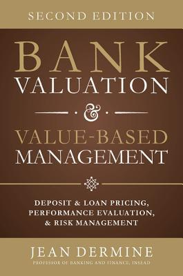 Bank Valuation and Value Based Management: Deposit and Loan Pricing, Performance Evaluation, and Risk, 2nd Edition Jean Dermine