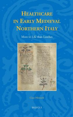 Healthcare in Early Medieval Northern Italy: More to Life Than Leeches  by  Clare Pilsworth