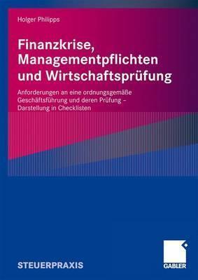 Finanzkrise, Managementpflichten Und Wirtschaftsprufung: Anforderungen an Eine Ordnungsgemasse Geschaftsfuhrung Und Deren Prufung - Darstellung in Checklisten Holger Philipps