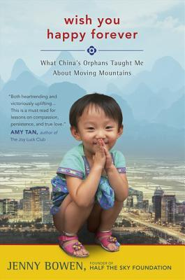 Wish You Happy Forever: What Chinas Orphans Taught Me About Moving Mountains  by  Jenny Bowen