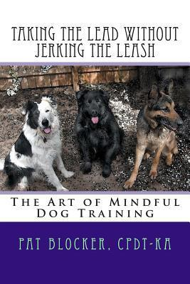 Taking the Lead Without Jerking the Leash: The Art of Mindful Dog Training Pat Blocker