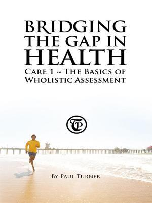 Bridging the Gap in Health Care 1: The Basics of Wholistic Assessment  by  Paul Turner