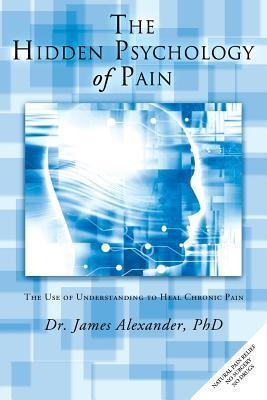 The Hidden Psychology of Pain: The Use of Understanding to Heal Chronic Pain  by  James Alexander