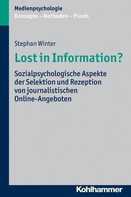 Lost in Information?: Sozialpsychologische Aspekte Der Selektion Und Rezeption Von Journalistischen Online-Angeboten Stephan Winter