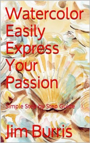 Watercolor Easily Express Your Passion: Simple Step Step Guide (Passion in Watercolor Book 1) by Jim Burris