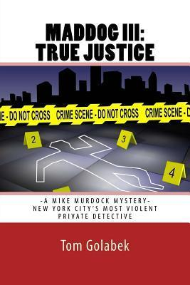 Maddog III: True Justice: A Mike Murdock Mystery - NYCs Most Violent Private Detective  by  Tom Golabek