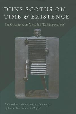 Duns Scotus on Time and Existence: The Questions on de Interpretatione  by  Edward Buckner