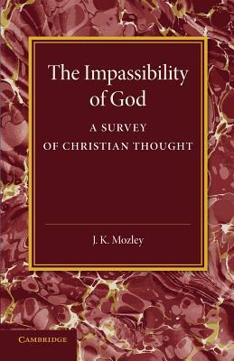 The Impassibility of God: A Survey of Christian Thought  by  J K Mozley