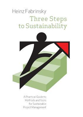 Three Steps to Sustainability: A Practical Guide to Methods and Tools for Sustainable Project Management Heinz Fabrinsky