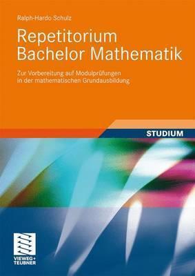 Repetitorium Bachelor Mathematik: Zur Vorbereitung Auf Modulprufungen in Der Mathematischen Grundausbildung Ralph-Hardo Schulz