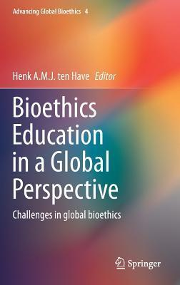 Bioethics Education in a Global Perspective: Challenges in Global Bioethics  by  Henk A.J.M. ten Have