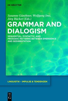 Grammar and Dialogism: Sequential, Syntactic, and Prosodic Patterns Between Emergence and Sedimentation Susanne Günthner