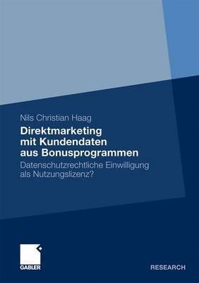 Direktmarketing Mit Kundendaten Aus Bonusprogrammen: Datenschutzrechtliche Einwilligung ALS Nutzungslizenz?  by  Nils Christian Haag
