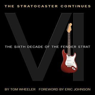 The Stratocaster Continues: The Sixth Decade of the Fender Strat  by  Tom Wheeler