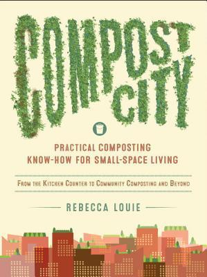 Compost City: Practical Composting Know-How for Small-Space Living Rebecca Louie