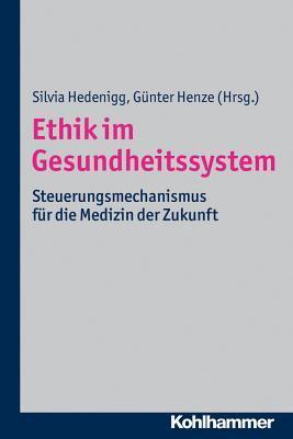 Ethik Im Gesundheitssystem: Steuerungsmechanismus Fur Die Medizin Der Zukunft Silvia Hedenigg
