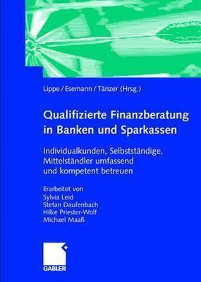 Qualifizierte Finanzberatung in Banken Und Sparkassen: Individualkunden, Selbststandige, Mittelstandler Umfassend Und Kompetent Betreuen  by  Gerhard Lippe