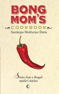 Bong Moms Cookbook : Stories From A Bengali Mothers Kitchen Sandeepa Mukherjee Datta