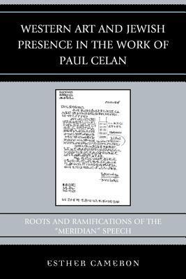Western Art and Jewish Presence in the Work of Paul Celan: Roots and Ramifications of the Meridian Speech  by  Esther Cameron